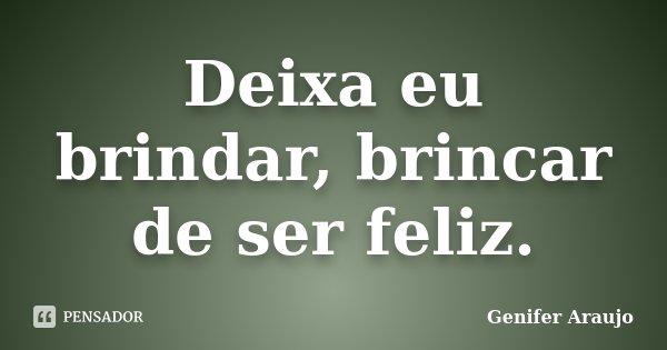 Deixa eu brindar, brincar de ser feliz.... Frase de Gênifer Araújo.