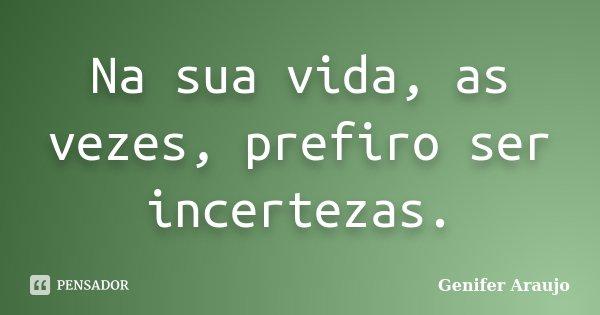 Na sua vida, as vezes, prefiro ser incertezas.... Frase de Gênifer Araujo.