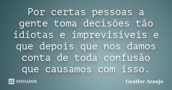 Por certas pessoas a gente toma decisões tão idiotas e imprevisíveis e que depois que nos damos conta de toda confusão que causamos com isso.... Frase de Gênifer Araújo.