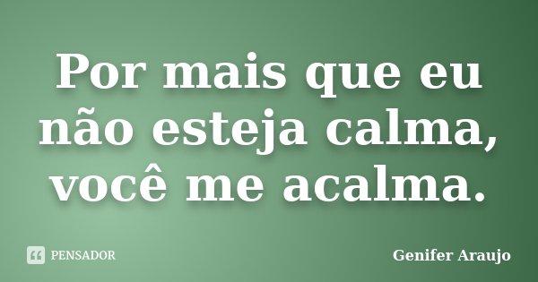 Por mais que eu não esteja calma, você me acalma.... Frase de Gênifer Araújo.