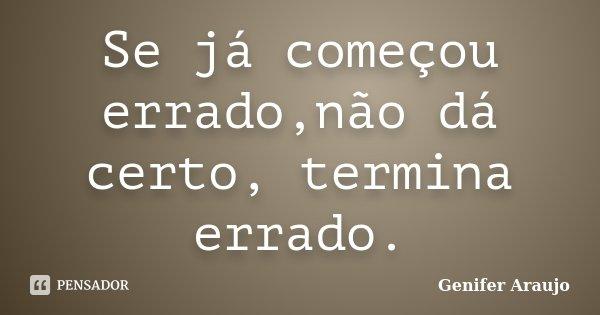 Se já começou errado,não dá certo, termina errado.... Frase de Gênifer Araújo.