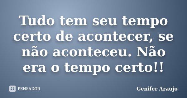 Tudo tem seu tempo certo de acontecer, se não aconteceu. Não era o tempo certo!!... Frase de Gênifer Araújo.