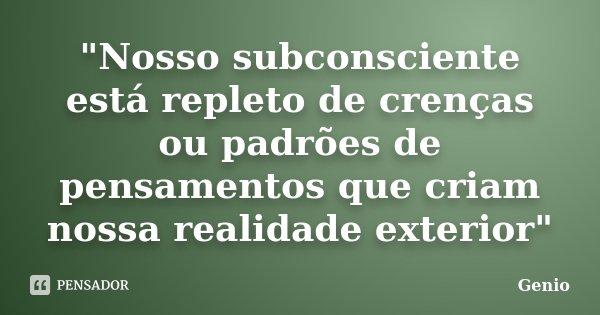"""""""Nosso subconsciente está repleto de crenças ou padrões de pensamentos que criam nossa realidade exterior""""... Frase de Genio."""