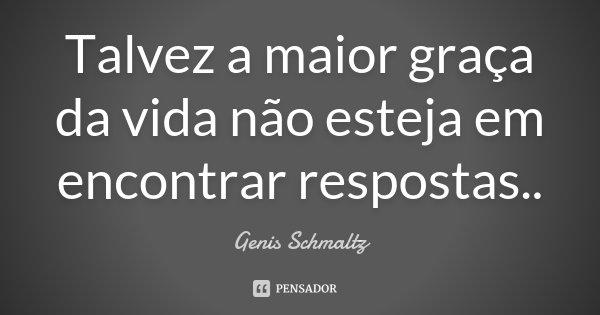 Talvez a maior graça da vida não esteja em encontrar respostas..... Frase de Genis Schmaltz.