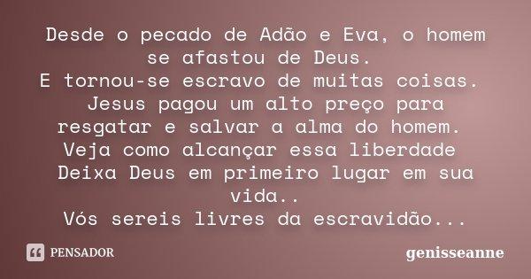 Desde o pecado de Adão e Eva, o homem se afastou de Deus. E tornou-se escravo de muitas coisas. Jesus pagou um alto preço para resgatar e salvar a alma do homem... Frase de genisseanne.