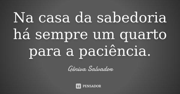 Na casa da sabedoria há sempre um quarto para a paciência.... Frase de Gêniva Salvador.