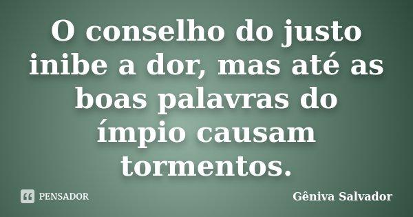 O conselho do justo inibe a dor, mas até as boas palavras do ímpio causam tormentos.... Frase de Gêniva Salvador.