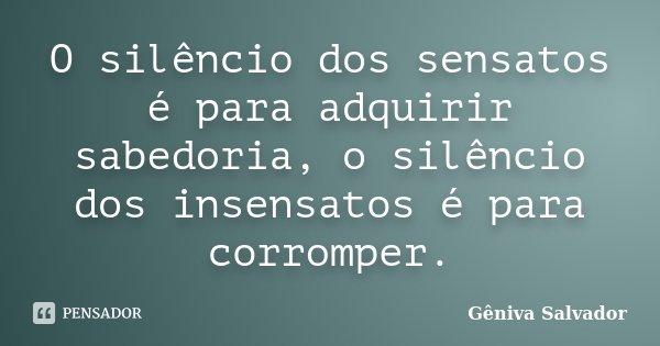 O silêncio dos sensatos é para adquirir sabedoria, o silêncio dos insensatos é para corromper.... Frase de Gêniva Salvador.