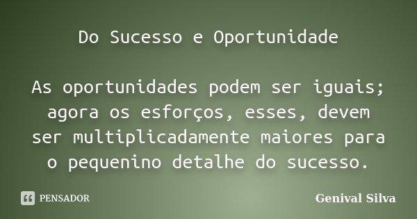 Do Sucesso e Oportunidade As oportunidades podem ser iguais; agora os esforços, esses, devem ser multiplicadamente maiores para o pequenino detalhe do sucesso.... Frase de Genival Silva.