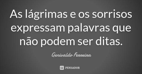 As lágrimas e os sorrisos expressam palavras que não podem ser ditas.... Frase de Genivaldo Ferreira.