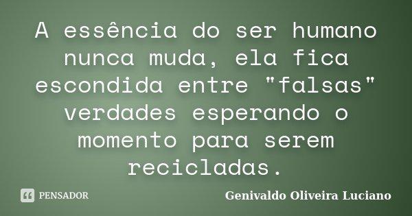 """A essência do ser humano nunca muda, ela fica escondida entre """"falsas"""" verdades esperando o momento para serem recicladas.... Frase de Genivaldo Oliveira Luciano."""
