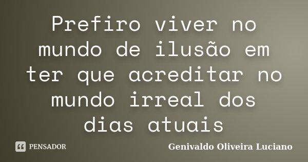 Prefiro viver no mundo de ilusão em ter que acreditar no mundo irreal dos dias atuais... Frase de Genivaldo Oliveira Luciano.