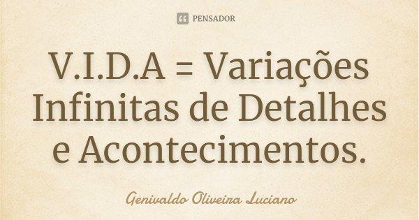 V.I.D.A = Variações Infinitas de Detalhes e Acontecimentos.... Frase de Genivaldo Oliveira Luciano.