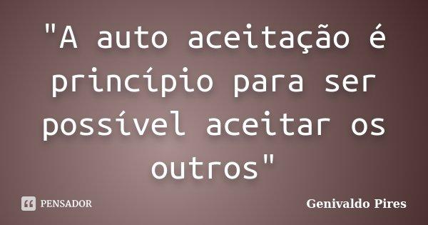 """""""A auto aceitação é princípio para ser possível aceitar os outros""""... Frase de Genivaldo Pires."""