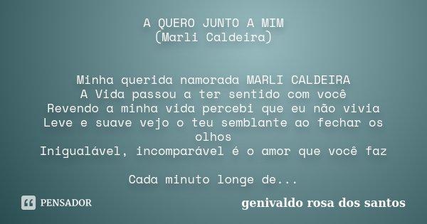 A QUERO JUNTO A MIM (Marli Caldeira) Minha querida namorada MARLI CALDEIRA A Vida passou a ter sentido com você Revendo a minha vida percebi que eu não vivia Le... Frase de Genivaldo Rosa Dos Santos.