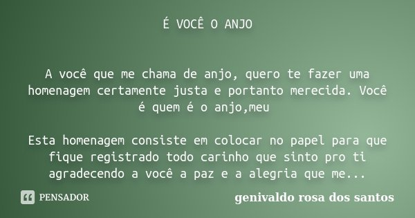 É VOCÊ O ANJO A você que me chama de anjo, quero te fazer uma homenagem certamente justa e portanto merecida. Você é quem é o anjo,meu Esta homenagem consiste e... Frase de Genivaldo Rosa Dos Santos.