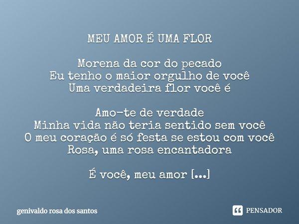 MEU AMOR É UMA FLOR Morena da cor do pecado Eu tenho o maior orgulho de você Uma verdadeira flor você é Amo-te de verdade Minha vida não teria sentido sem você ... Frase de Genivaldo Rosa Dos Santos.