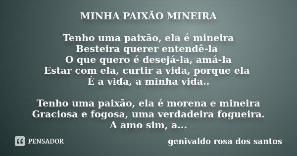 MINHA PAIXÃO MINEIRA Tenho uma paixão, ela é mineira Besteira querer entende-la O que quero é desejá-la, amá-la Está com ela, curtir a vida porque ela É a vida,... Frase de Genivaldo Rosa Dos Santos.