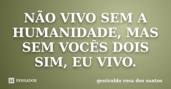 NÃO VIVO SEM A HUMANIDADE, MAS SEM VOCÊS DOIS SIM, EU VIVO.... Frase de Genivaldo Rosa Dos Santos.