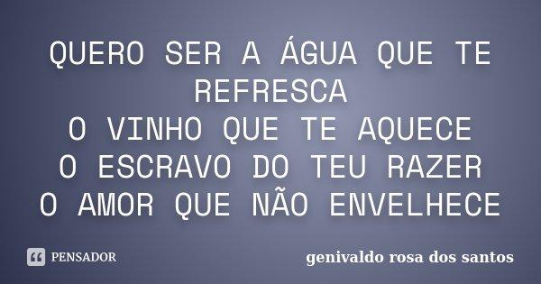 QUERO SER A ÁGUA QUE TE REFRESCA O VINHO QUE TE AQUECE O ESCRAVO DO TEU RAZER O AMOR QUE NÃO ENVELHECE... Frase de Genivaldo Rosa Dos Santos.