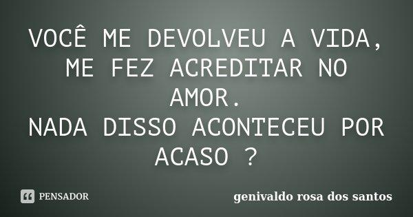 VOCÊ ME DEVOLVEU A VIDA, ME FEZ ACREDITAR NO AMOR. NADA DISSO ACONTECEU POR ACASO ?... Frase de Genivaldo Rosa Dos Santos.