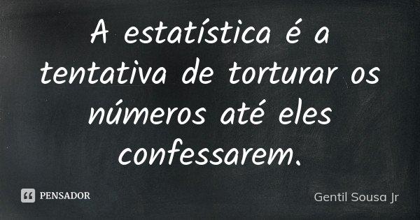 A estatística é a tentativa de torturar os números até eles confessarem.... Frase de Gentil Sousa Jr.