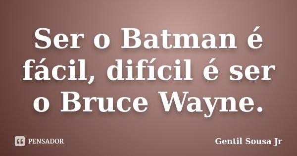 Ser o Batman é fácil, difícil é ser o Bruce Wayne.... Frase de Gentil Sousa Jr.
