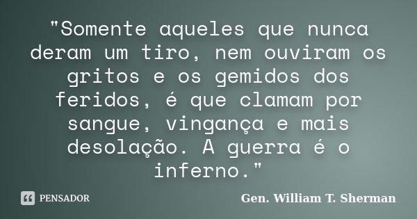 """""""Somente aqueles que nunca deram um tiro, nem ouviram os gritos e os gemidos dos feridos, é que clamam por sangue, vingança e mais desolação. A guerra é o ... Frase de Gen. William T. Sherman."""