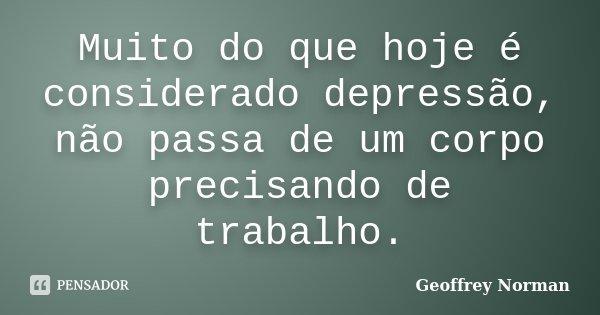 Muito do que hoje é considerado depressão, não passa de um corpo precisando de trabalho.... Frase de Geoffrey Norman.