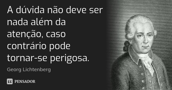 A dúvida não deve ser nada além da atenção, caso contrário pode tornar-se perigosa.... Frase de Georg Lichtenberg.