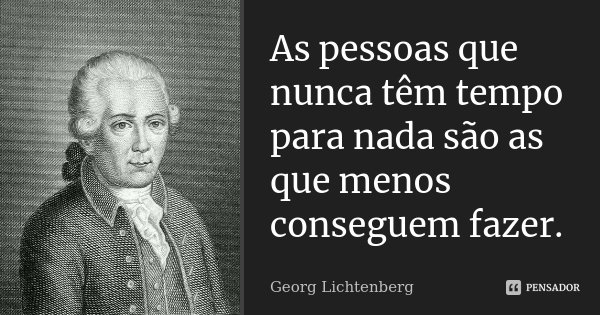 As pessoas que nunca têm tempo para nada são as que menos conseguem fazer.... Frase de Georg Lichtenberg.