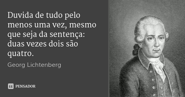 Duvida de tudo pelo menos uma vez, mesmo que seja da sentença: duas vezes dois são quatro.... Frase de Georg Lichtenberg.