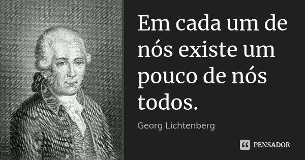 Em cada um de nós existe um pouco de nós todos.... Frase de Georg Lichtenberg.