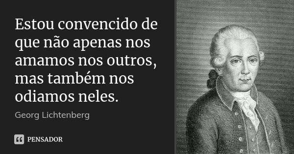 Estou convencido de que não apenas nos amamos nos outros, mas também nos odiamos neles.... Frase de Georg Lichtenberg.