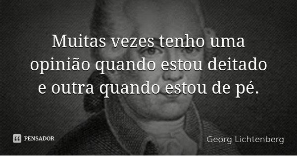 Muitas vezes tenho uma opinião quando estou deitado e outra quando estou de pé.... Frase de Georg Lichtenberg.