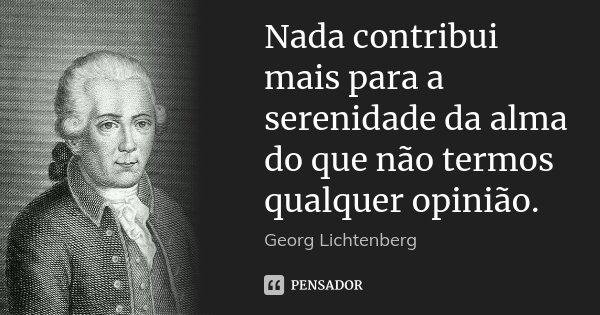 Nada contribui mais para a serenidade da alma do que não termos qualquer opinião.... Frase de Georg Lichtenberg.