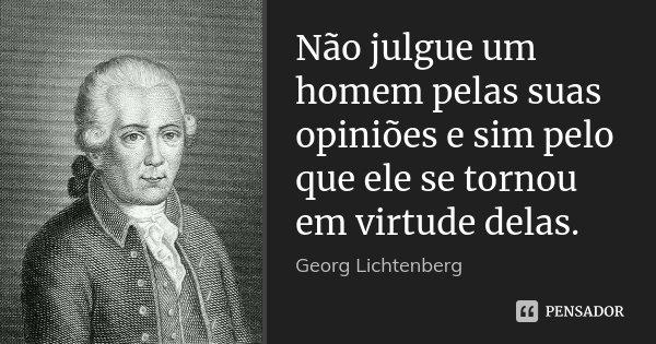 Não julgue um homem pelas suas opiniões e sim pelo que ele se tornou em virtude delas.... Frase de Georg Lichtenberg.