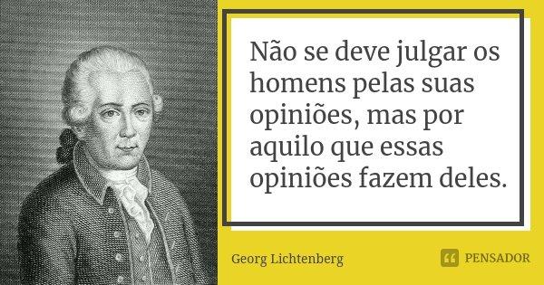 Não se deve julgar os homens pelas suas opiniões, mas por aquilo que essas opiniões fazem deles.... Frase de Georg Lichtenberg.