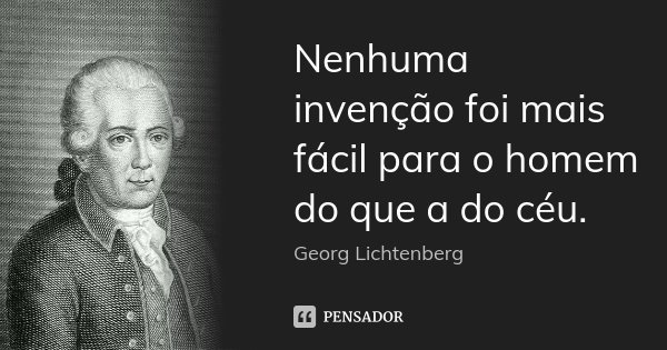 Nenhuma invenção foi mais fácil para o homem do que a do céu.... Frase de Georg Lichtenberg.