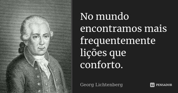 No mundo encontramos mais frequentemente lições que conforto.... Frase de Georg Lichtenberg.