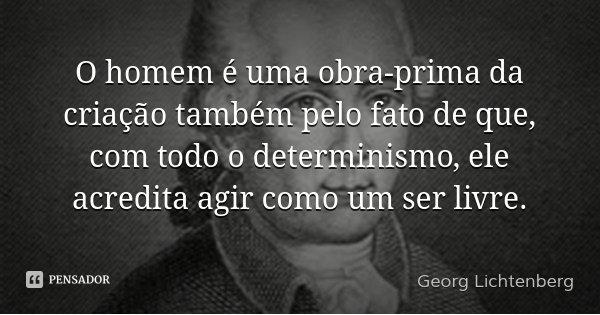 O homem é uma obra-prima da criação também pelo fato de que, com todo o determinismo, ele acredita agir como um ser livre.... Frase de Georg Lichtenberg.