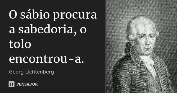 O sábio procura a sabedoria, o tolo encontrou-a.... Frase de Georg Lichtenberg.
