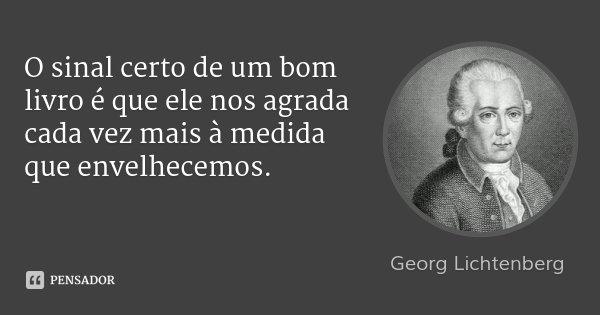 O sinal certo de um bom livro é que ele nos agrada cada vez mais à medida que envelhecemos.... Frase de Georg Lichtenberg.