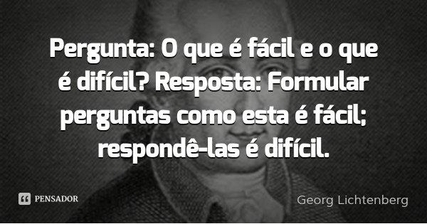 Pergunta: O que é fácil e o que é difícil? Resposta: Formular perguntas como esta é fácil; respondê-las é difícil.... Frase de Georg Lichtenberg.
