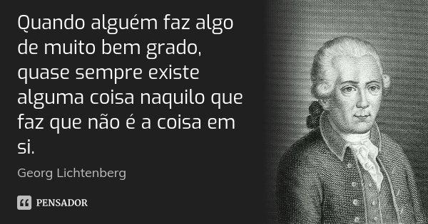 Quando alguém faz algo de muito bem grado, quase sempre existe alguma coisa naquilo que faz que não é a coisa em si.... Frase de Georg Lichtenberg.