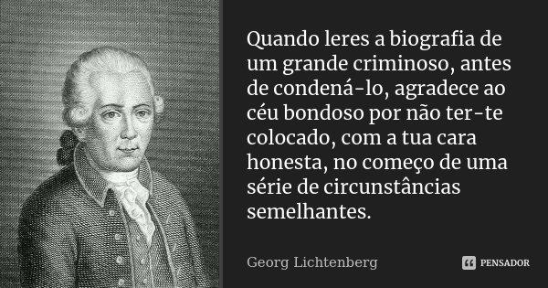 Quando leres a biografia de um grande criminoso, antes de condená-lo, agradece ao céu bondoso por não ter-te colocado, com a tua cara honesta, no começo de uma ... Frase de Georg Lichtenberg.