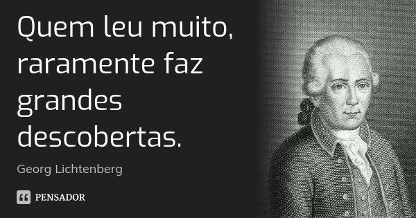 Quem leu muito, raramente faz grandes descobertas.... Frase de Georg Lichtenberg.
