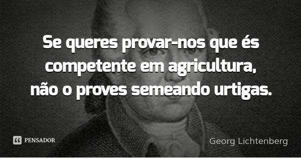 Se queres provar-nos que és competente em agricultura, não o proves semeando urtigas.... Frase de Georg Lichtenberg.