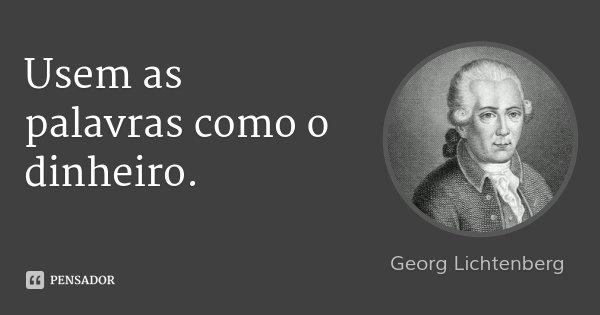 Usem as palavras como o dinheiro.... Frase de Georg Lichtenberg.