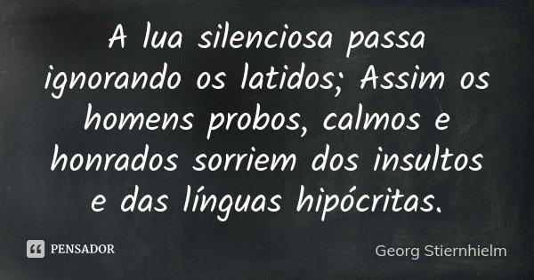A lua silenciosa passa ignorando os latidos; Assim os homens probos, calmos e honrados sorriem dos insultos e das línguas hipócritas.... Frase de Georg Stiernhielm.